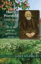 Harry Worsfold (1839-1939):  The life and times of a gentleman of Surrey  by Janet Hilderley