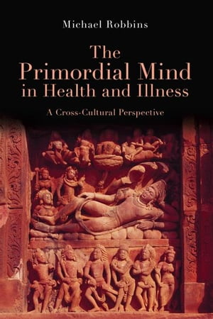 The Primordial Mind in Health and Illness A Cross-Cultural Perspective