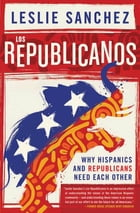 Los Republicanos: Why Hispanics and Republicans Need Each Other by Leslie Sanchez