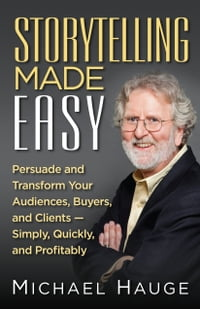 Storytelling Made Easy: Persuade and Transform Your Audiences, Buyers, And Clients -Simply, Quickly…