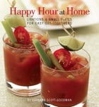 Happy Hour at Home: Libations and Small Plates for Easy Get-Togethers