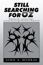 Still Searching for Oz: Words About Life . . . Words About Death . . . and Words That Seem Right When There'S Nothing Else L by John A. Murray