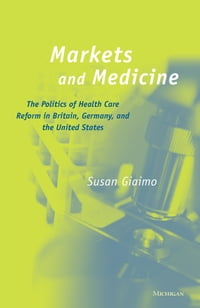 Markets and Medicine: The Politics of Health Care Reform in Britain, Germany, and the United States