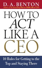 How to Act Like a CEO: 10 Rules for Getting to the Top and Staying There: 10 Rules for Getting to the Top and Staying There by D. A. Benton