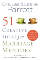 51 Creative Ideas for Marriage Mentors: Connecting Couples to Build Better Marriages by Les and Leslie Parrott