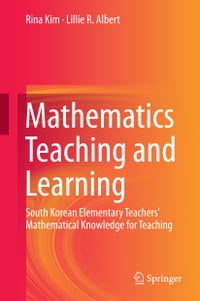 Mathematics Teaching and Learning: South Korean Elementary Teachers' Mathematical Knowledge for…