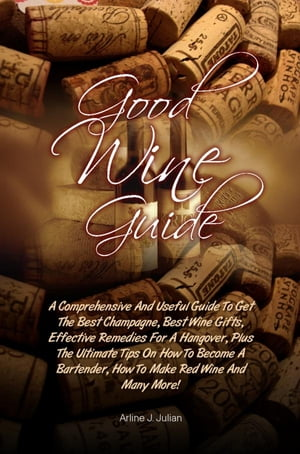 Good Wine Guide A Comprehensive And Useful Guide To Get The Best Champagne,  Best Wine Gifts,  Effective Remedies For A Hangover,  Plus The Ultimate Tips