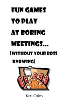 Fun Games to Play at Boring Meetings...: (without your boss knowing) by Ken Cates