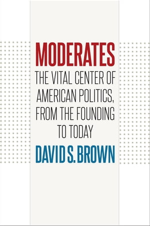Moderates The Vital Center of American Politics,  from the Founding to Today