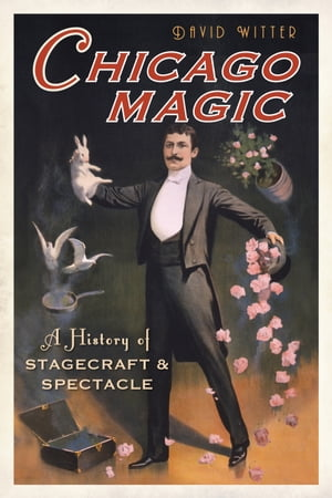 Chicago Magic A History of Stagecraft and Spectacle