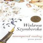 Nonrequired Reading: Prose Pieces by Wislawa Szymborska