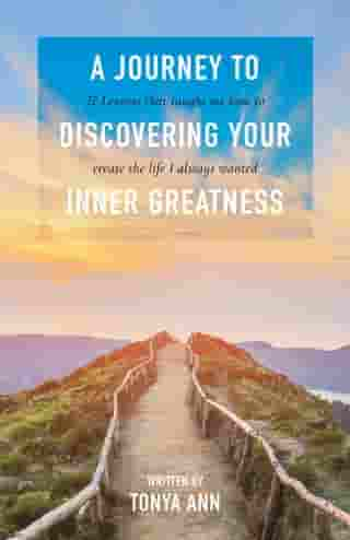 A Journey to Discovering Your Inner Greatness: 27 Lessons That Taught Me How to Create the Life I Always Wanted by Tonya Ann