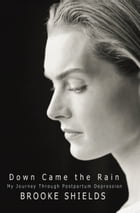 Down Came the Rain: My Journey Through Postpartum Depression by Brooke Shields