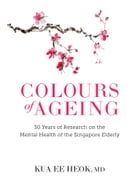 Colours of Ageing: 30 Years of Research on the Mental Health of the Singapore Elderly by Kua Ee Heok