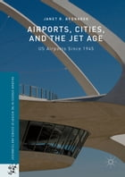 Airports, Cities, and the Jet Age: US Airports Since 1945 by Janet R. Bednarek