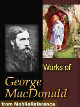 Works Of George MacDonald: Phantastes, The Princess And Curdie, Lilith, Unspoken Sermons, At The Back Of The North Wind, More Novels, Non-Fiction, Plays, Short Stories And Poetry (Mobi Collected Works) by George MacDonald