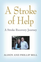 A STROKE OF HELP: A Stroke Recovery Journey by Phillip Bell