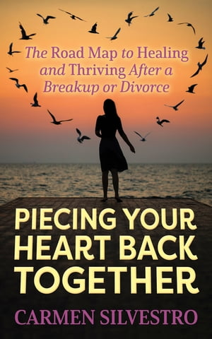 Piecing Your Heart Back Together: The Road Map to Healing and Thriving After a Breakup or Divorce