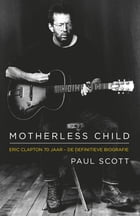 Motherless Child: Eric Clapton: de biografie by Paul Scott