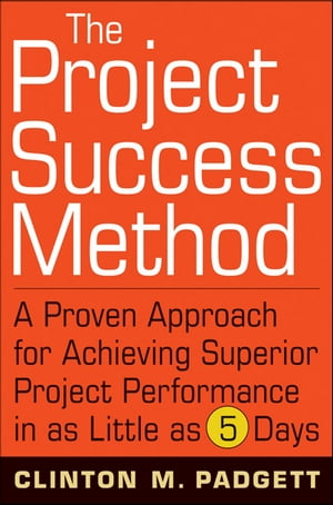 The Project Success Method A Proven Approach for Achieving Superior Project Performance in as Little as 5 Days