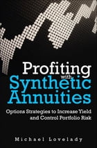Profiting with Synthetic Annuities: Option Strategies to Increase Yield and Control Portfolio Risk by Michael Lovelady