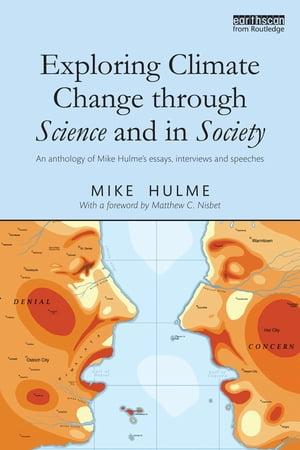 Exploring Climate Change through Science and in Society An anthology of Mike Hulme's essays,  interviews and speeches