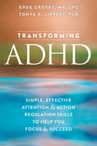 Transforming ADHD: Simple, Effective Attention and Action Regulation Skills to Help You Focus and Succeed by Greg Crosby, MA, LPC