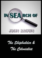 In Search of John Brown - The Shipbuilder & The Colonialist by John Brown