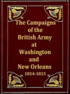 The Campaigns of the British Army at Washington and New Orleans 1814-1815 by G. R. Gleig