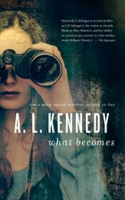 What Becomes by A.L. Kennedy