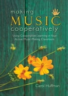 Making Music Cooperatively: Using Cooperative Learning in Your Active Music-Making Classroom by Carol Huffman