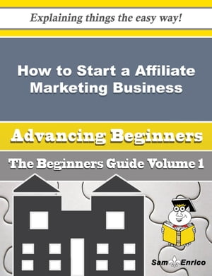How to Start a Affiliate Marketing Business (Beginners Guide): How to Start a Affiliate Marketing Business (Beginners Guide) by Jacqui Salcedo