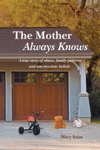 The Mother Always Knows: A true story of abuse, family patterns and unconscious beliefs. by Mary Saint