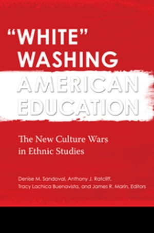 """""""White"""" Washing American Education: The New Culture Wars in Ethnic Studies [2 volumes] The New Culture Wars in Ethnic Studies"""