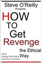 How to Get Revenge the Ethical Way When Dealing With Bullies and Toxic Co-workers