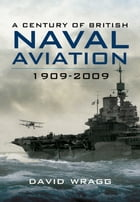 A Century of Naval Aviation 1909-2009: The Evolution of Ships and Shipborne Aircraft by David Wragg