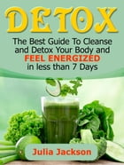 Detox: The Best Guide To Cleanse and Detox Your Body and Feel Energized in less than 7 Days by Julia Jackson