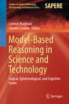 Model-Based Reasoning in Science and Technology: Logical, Epistemological, and Cognitive Issues by Claudia Casadio