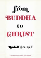 From Buddha to Christ: A New Approach to the East-West Problem by Rudolf Steiner