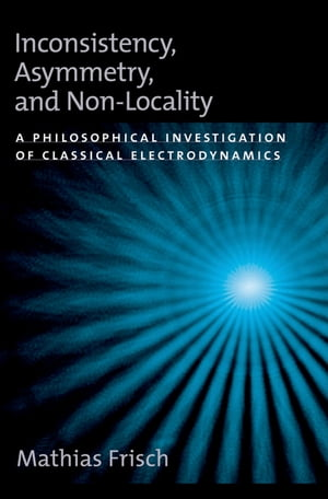 Inconsistency,  Asymmetry,  and Non-Locality A Philosophical Investigation of Classical Electrodynamics