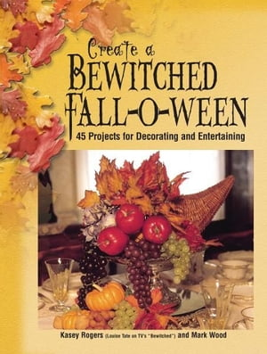 Create a Bewitched Fall-o-ween 45 Projects for Decorating and Entertaining
