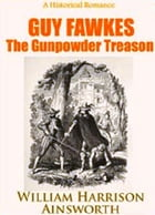 Guy Fawkes, or The Gunpowder Treason An Historical Romance by William Harrison Ainsworth