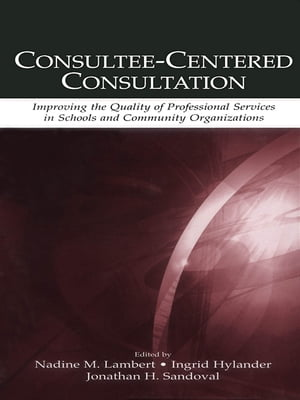 Consultee-Centered Consultation Improving the Quality of Professional Services in Schools and Community Organizations