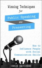 Winning Techniques for Public Speaking and Presenting: How to Influence People with Social Communication Skills by Chris Davidson