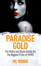 Paradise Gold: The Mafia and Nazis Battle for the Biggest Prize of World War II by Vic Robbie