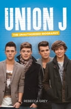 Union J: The Unauthorised Biography by Rebecca Grey