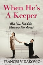 When He's A Keeper: But You Feel Like Throwing Him Away by Frances Vidakovic