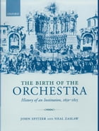 The Birth of the Orchestra: History of an Institution, 1650-1815 by John Spitzer