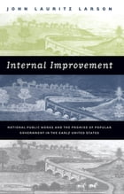 Internal Improvement: National Public Works and the Promise of Popular Government in the Early United States by John Lauritz Larson