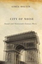 City of Noise: Sound and Nineteenth-Century Paris by Aimee Boutin